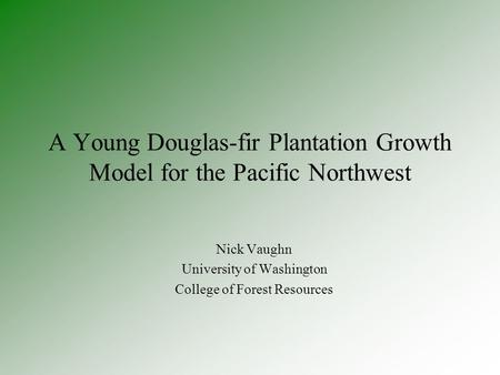 A Young Douglas-fir Plantation Growth Model for the Pacific Northwest Nick Vaughn University of Washington College of Forest Resources.