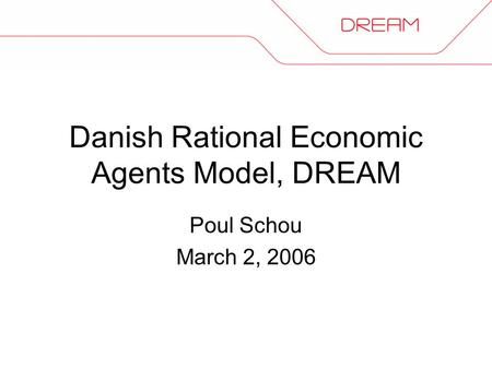 Danish Rational Economic Agents Model, DREAM Poul Schou March 2, 2006.
