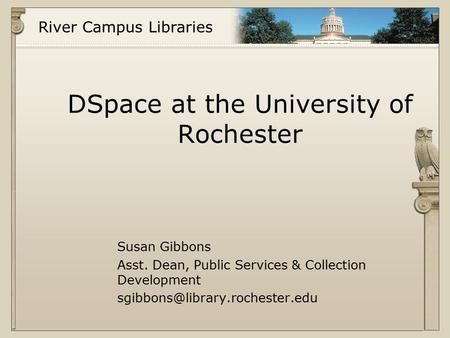 River Campus Libraries DSpace at the University of Rochester Susan Gibbons Asst. Dean, Public Services & Collection Development