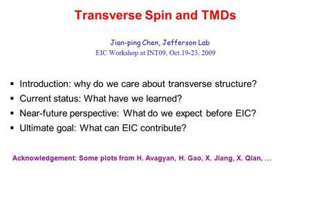Transverse Spin and TMDs Jian-ping Chen, Jefferson Lab EIC Workshop at INT09, Oct.19-23, 2009  Introduction: why do we care about transverse structure?