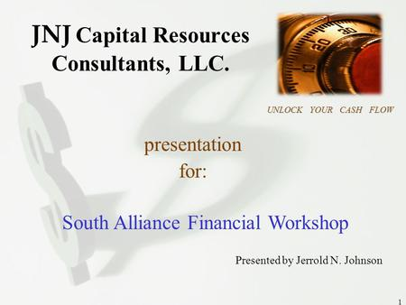 JNJ CAPITAL RESOURCES UNLOCK YOUR CASH FLOW 1 JNJ Capital Resources Consultants, LLC. UNLOCK YOUR CASH FLOW presentation for: South Alliance Financial.