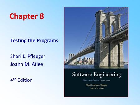 Chapter 8 Testing the Programs Shari L. Pfleeger Joann M. Atlee 4th Edition.