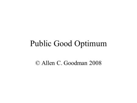 Public Good Optimum © Allen C. Goodman 2008. Public Goods Most important factor is that everyone gets the same amount. We have to get some agreement as.