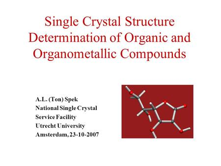Single Crystal Structure Determination of Organic and Organometallic Compounds A.L. (Ton) Spek National Single Crystal Service Facility Utrecht University.