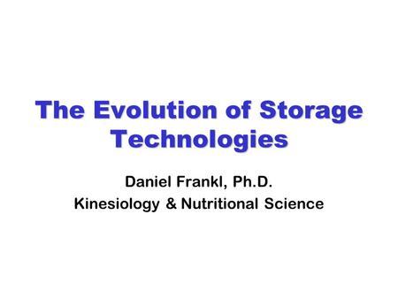 The Evolution of Storage Technologies Daniel Frankl, Ph.D. Kinesiology & Nutritional Science.