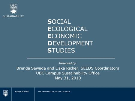 SOCIAL ECOLOGICAL ECONOMIC DEVELOPMENT STUDIES Presented by: Brenda Sawada and Liska Richer, SEEDS Coordinators UBC Campus Sustainability Office May 31,
