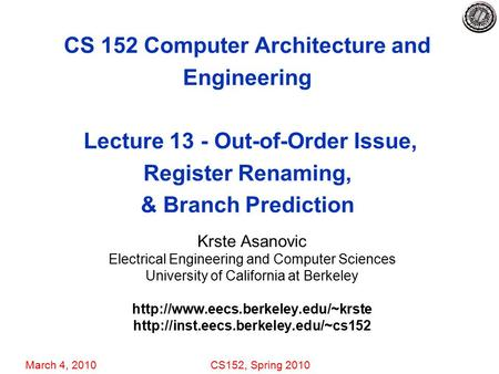 March 4, 2010CS152, Spring 2010 CS 152 Computer Architecture and Engineering Lecture 13 - Out-of-Order Issue, Register Renaming, & Branch Prediction Krste.