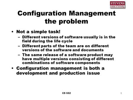 CS 5521 Configuration Management the problem Not a simple task! –Different versions of software usually is in the field during the life cycle –Different.
