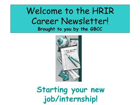 Welcome to the HRIR Career Newsletter! Brought to you by the GBCC Starting your new job/internship!