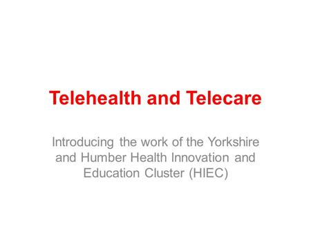 Telehealth and Telecare Introducing the work of the Yorkshire and Humber Health Innovation and Education Cluster (HIEC)