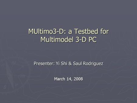 MUltimo3-D: a Testbed for Multimodel 3-D PC Presenter: Yi Shi & Saul Rodriguez March 14, 2008.