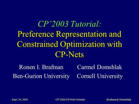 Sept. 30, 2003CP'2003 CP-Nets Tutorial Brafman & Domshlak CP'2003 Tutorial: Preference Representation and Constrained Optimization with CP-Nets Ronen I.