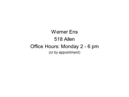 Werner Ens 518 Allen Office Hours: Monday 2 - 6 pm (or by appointment)