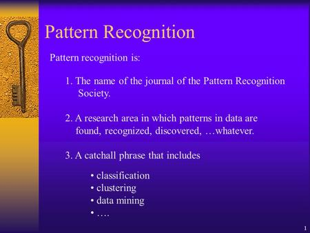 1 Pattern Recognition Pattern recognition is: 1. The name of the journal of the Pattern Recognition Society. 2. A research area in which patterns in data.