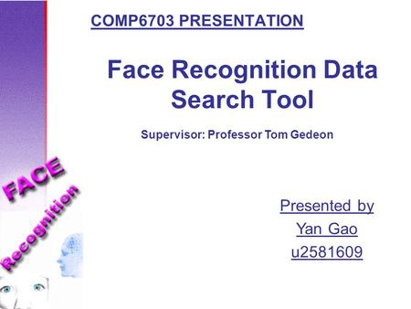 Face Recognition Data Search Tool COMP6703 PRESENTATION Presented by Yan Gao u2581609 Supervisor: Professor Tom Gedeon.