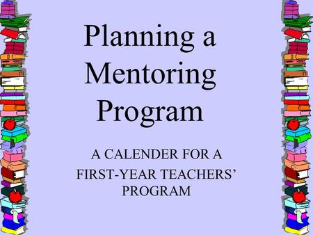 Planning a Mentoring Program A CALENDER FOR A FIRST-YEAR TEACHERS' PROGRAM.