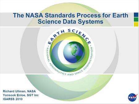 The NASA Standards Process for Earth Science Data Systems Richard Ullman, NASA Yonsook Enloe, SGT Inc IGARSS 2010.