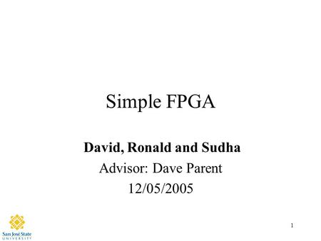 1 Simple FPGA David, Ronald and Sudha Advisor: Dave Parent 12/05/2005.