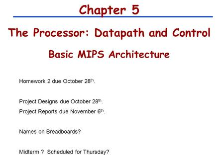 Chapter 5 The Processor: Datapath and Control Basic MIPS Architecture Homework 2 due October 28 th. Project Designs due October 28 th. Project Reports.
