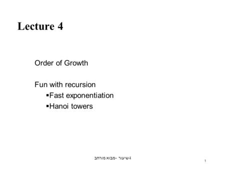 מבוא מורחב - שיעור 4 1 Lecture 4 Order of Growth Fun with recursion  Fast exponentiation  Hanoi towers.