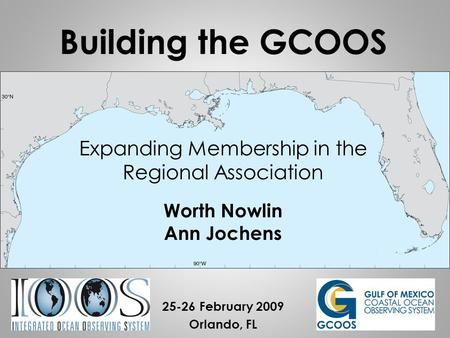 Expanding Membership in the Regional Association Worth Nowlin Ann Jochens 25-26 February 2009 Orlando, FL Building the GCOOS.