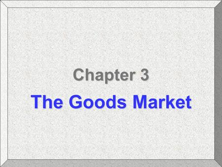 Chapter 3 The Goods Market. Chapter 3: The Goods MarketBlanchard: Macroeconomics Slide #2 Chapter Topics The Composition of GDP The Demand for Goods The.