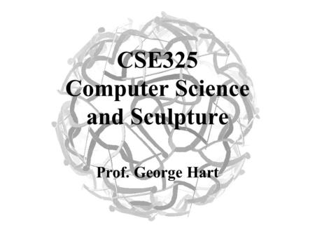 CSE325 Computer Science and Sculpture Prof. George Hart.