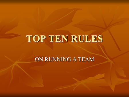 TOP TEN RULES ON RUNNING A TEAM. 10. RUN IT AS A COMPANY  MEET YOUR NEW PART TIME EMPLOYEES.  MANAGE IT AS A COMPANY.