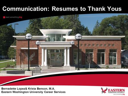 Communication: Resumes to Thank Yous Bernadette Lopez& Krista Benson, M.A. Eastern Washington University Career Services.