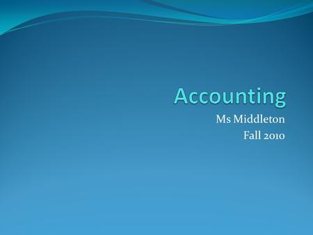 Ms Middleton Fall 2010. What is this class about? In the fall semester of accounting we will be learning about the financial record keeping of sole proprietorship.