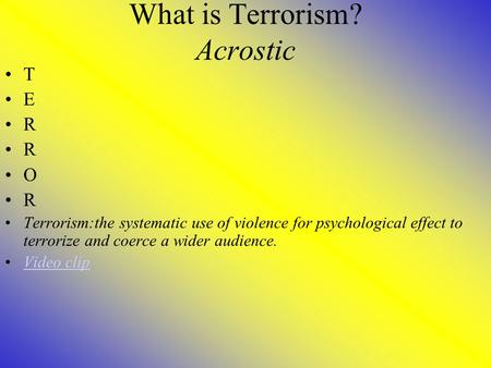 What is Terrorism? Acrostic T E R O R Terrorism:the systematic use of violence for psychological effect to terrorize and coerce a wider audience. Video.
