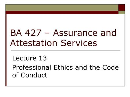BA 427 – Assurance and Attestation Services Lecture 13 Professional Ethics and the Code of Conduct.
