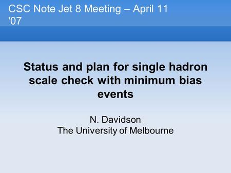 CSC Note Jet 8 Meeting – April 11 '07 Status and plan for single hadron scale check with minimum bias events N. Davidson The University of Melbourne.