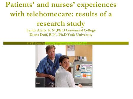 Patients' and nurses' experiences with telehomecare: results of a research study Lynda Atack, R.N.,Ph.D Centennial College Diane Duff, R.N., Ph.D York.