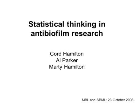 Statistical thinking in antibiofilm research Cord Hamilton Al Parker Marty Hamilton MBL and SBML: 23 October 2008 1.