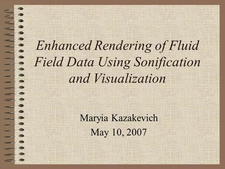 Enhanced Rendering of Fluid Field Data Using Sonification and Visualization Maryia Kazakevich May 10, 2007.