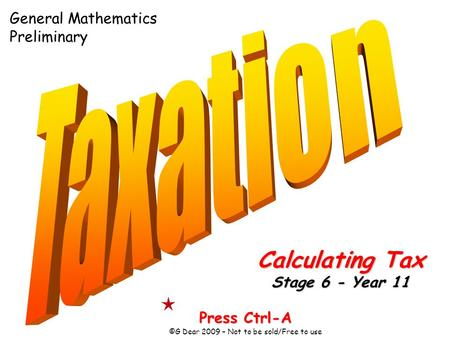 Press Ctrl-A ©G Dear 2009 – Not to be sold/Free to use Calculating Tax Stage 6 - Year 11 General Mathematics Preliminary.