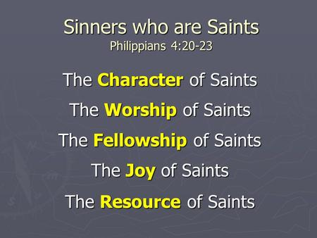 Sinners who are Saints Philippians 4:20-23 The Character of Saints The Worship of Saints The Fellowship of Saints The Joy of Saints The Resource of Saints.
