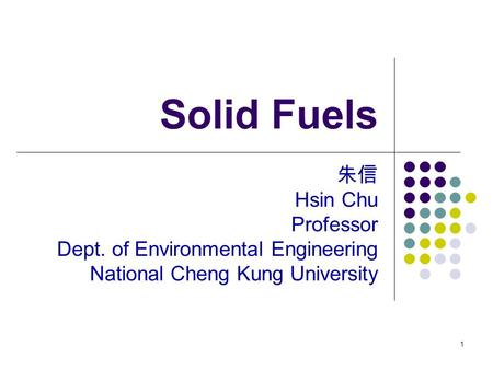 1 Solid Fuels 朱信 Hsin Chu Professor Dept. of Environmental Engineering National Cheng Kung University.