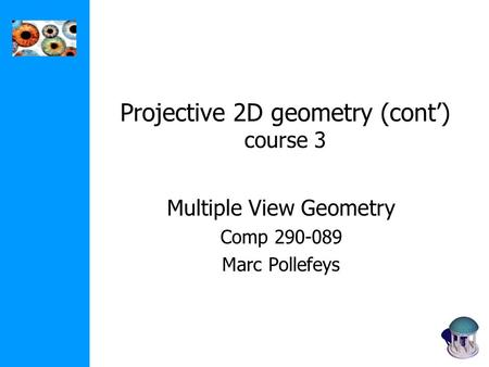 Projective 2D geometry (cont') course 3 Multiple View Geometry Comp 290-089 Marc Pollefeys.