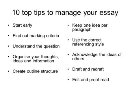 10 top tips to manage your essay Start early Find out marking criteria Understand the question Organise your thoughts, ideas and information Create outline.