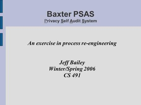 Baxter PSAS Privacy Self Audit System An exercise in process re-engineering Jeff Bailey Winter/Spring 2006 CS 491.