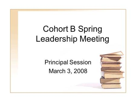 1 Cohort B Spring Leadership Meeting Principal Session March 3, 2008.