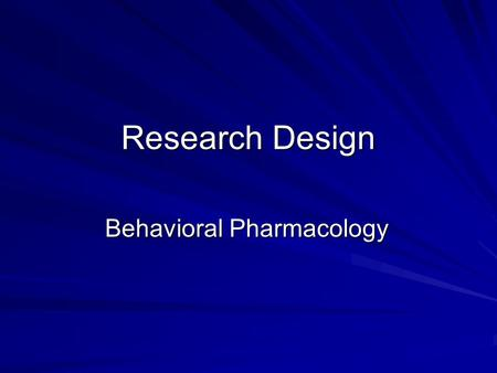 Research Design Behavioral Pharmacology. Experimental Research Design Experimental control is essential in behavioral pharmacology research. –Independent.