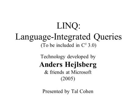 LINQ: Language-Integrated Queries (To be included in C # 3.0) Technology developed by Anders Hejlsberg & friends at Microsoft (2005) Presented by Tal Cohen.