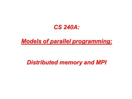 CS 240A: Models of parallel programming: Distributed memory and MPI.