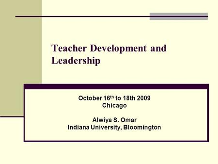 Teacher Development and Leadership October 16 th to 18th 2009 Chicago Alwiya S. Omar Indiana University, Bloomington.