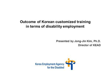 Presented by Jong-Jin Kim, Ph.D. Director of KEAD Outcome of Korean customized training in terms of disability employment.