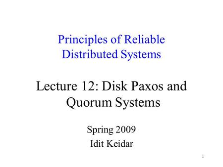 1 Principles of Reliable Distributed Systems Lecture 12: Disk Paxos and Quorum Systems Spring 2009 Idit Keidar.