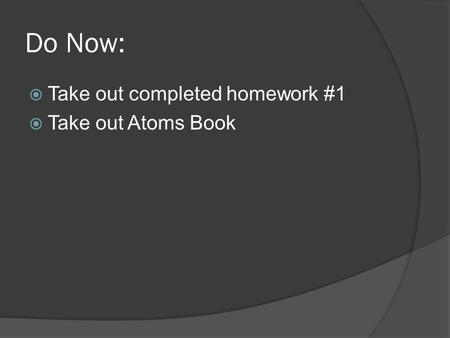 Do Now:  Take out completed homework #1  Take out Atoms Book.